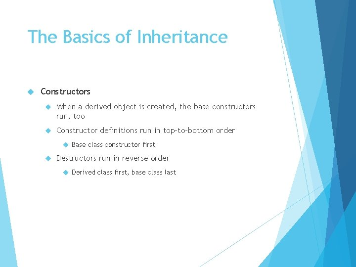 The Basics of Inheritance Constructors When a derived object is created, the base constructors