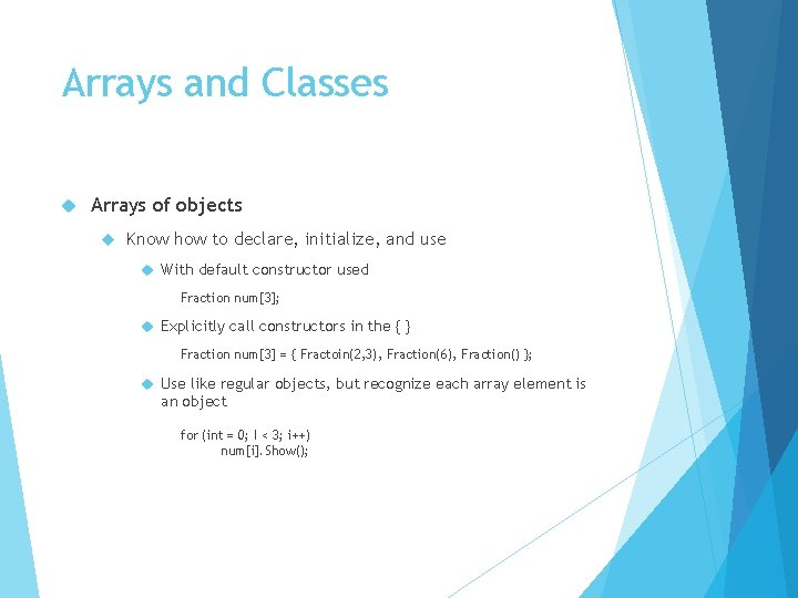 Arrays and Classes Arrays of objects Know how to declare, initialize, and use With