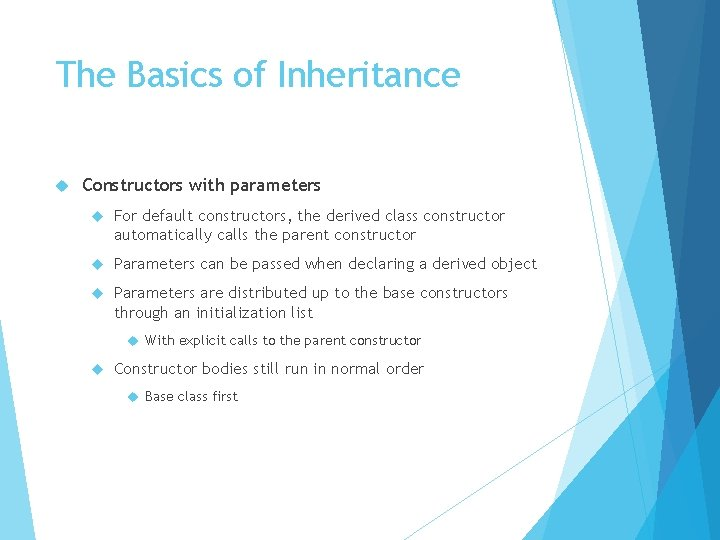 The Basics of Inheritance Constructors with parameters For default constructors, the derived class constructor