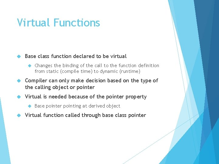 Virtual Functions Base class function declared to be virtual Changes the binding of the