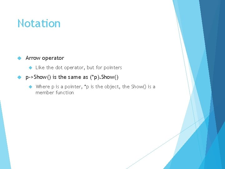 Notation Arrow operator Like the dot operator, but for pointers p->Show() is the same