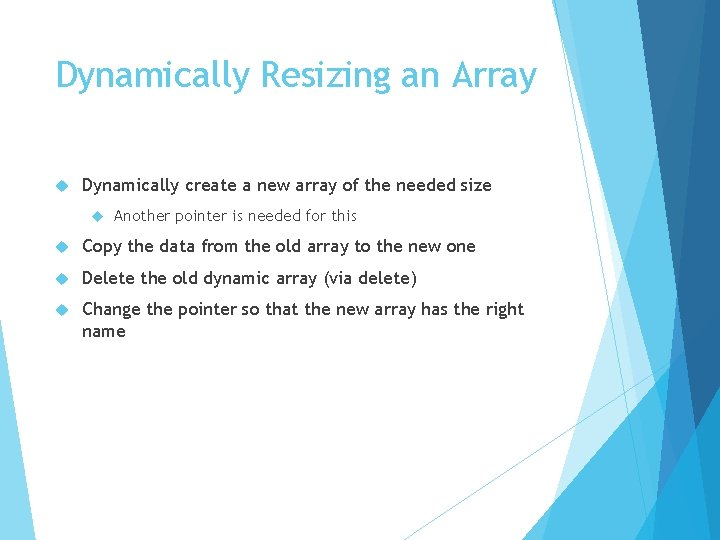 Dynamically Resizing an Array Dynamically create a new array of the needed size Another