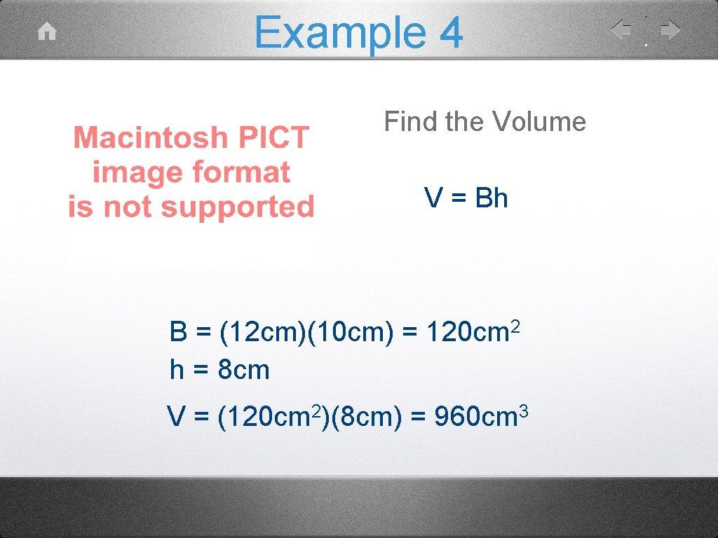 Example 4 Find the Volume V = Bh B = (12 cm)(10 cm) =