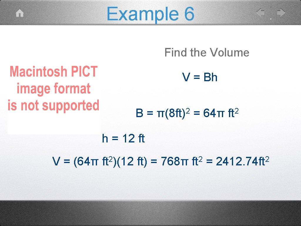 Example 6 Find the Volume V = Bh B = π(8 ft)2 = 64π