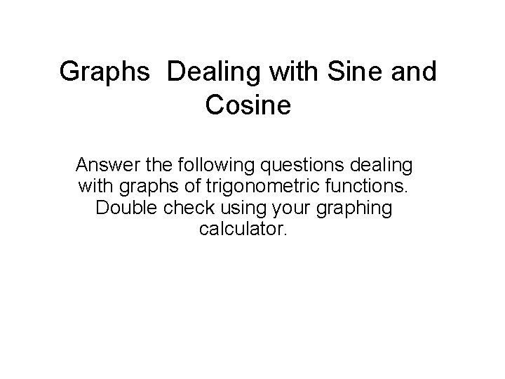 Graphs Dealing with Sine and Cosine Answer the following questions dealing with graphs of