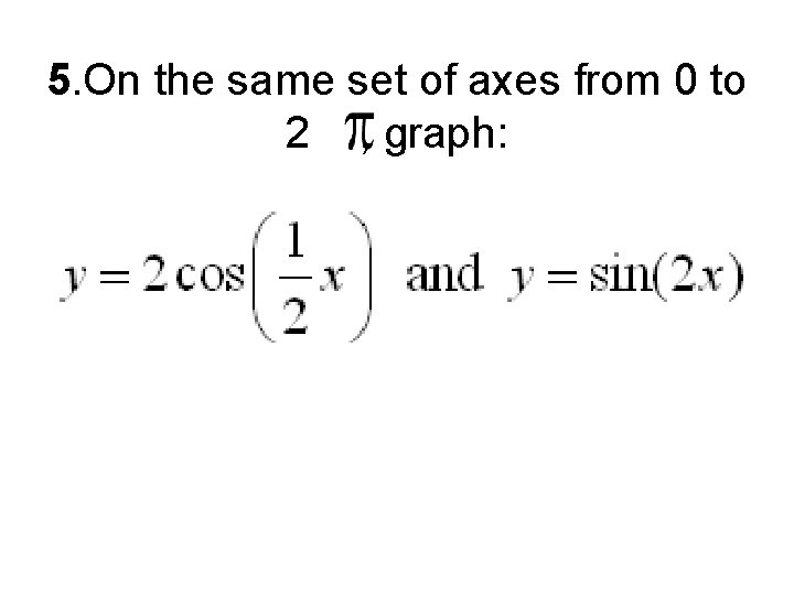 5. On the same set of axes from 0 to 2 , graph:
