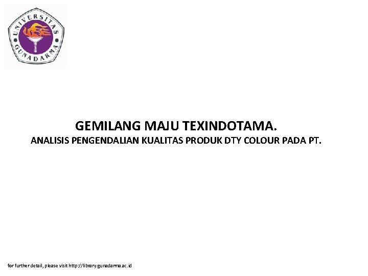 GEMILANG MAJU TEXINDOTAMA. ANALISIS PENGENDALIAN KUALITAS PRODUK DTY COLOUR PADA PT. for further detail,