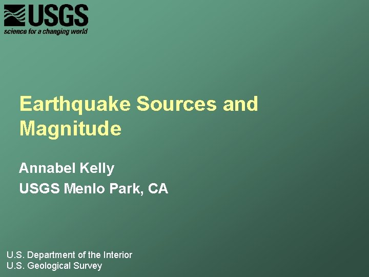 Earthquake Sources and Magnitude Annabel Kelly USGS Menlo Park, CA U. S. Department of