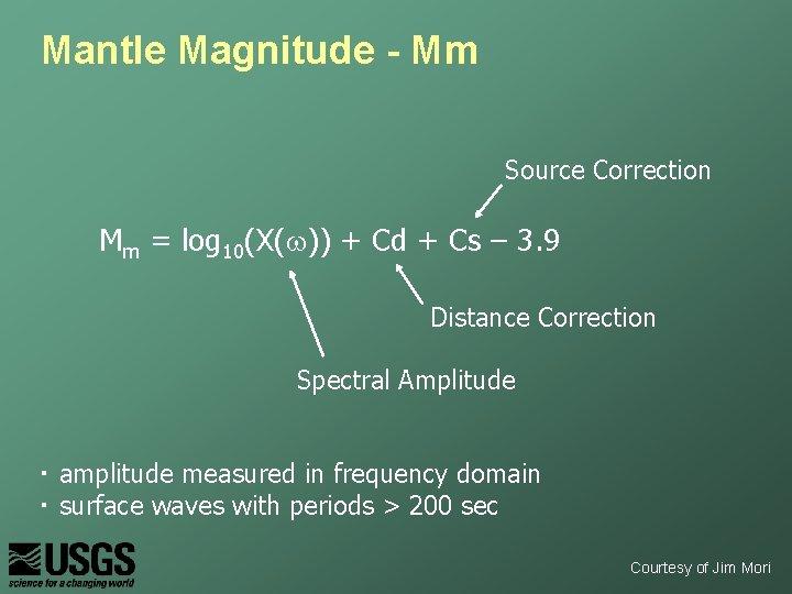 Mantle Magnitude - Mm Source Correction Mm = log 10(X(w)) + Cd + Cs