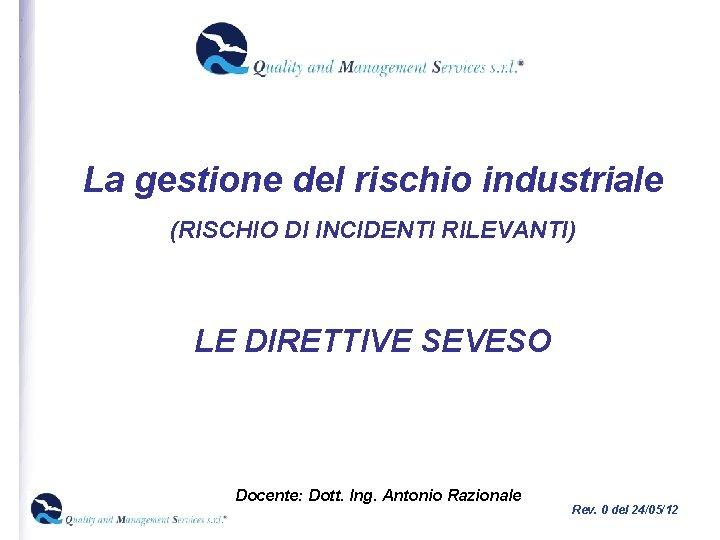 La gestione del rischio industriale (RISCHIO DI INCIDENTI RILEVANTI) LE DIRETTIVE SEVESO Docente: