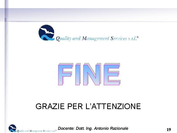 FINE GRAZIE PER L'ATTENZIONE Docente: Dott. Ing. Antonio Razionale 19
