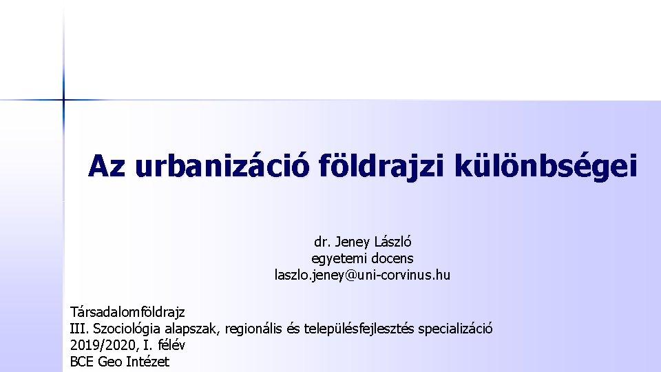 Az urbanizáció földrajzi különbségei dr. Jeney László egyetemi docens laszlo. jeney@uni-corvinus. hu Társadalomföldrajz III.