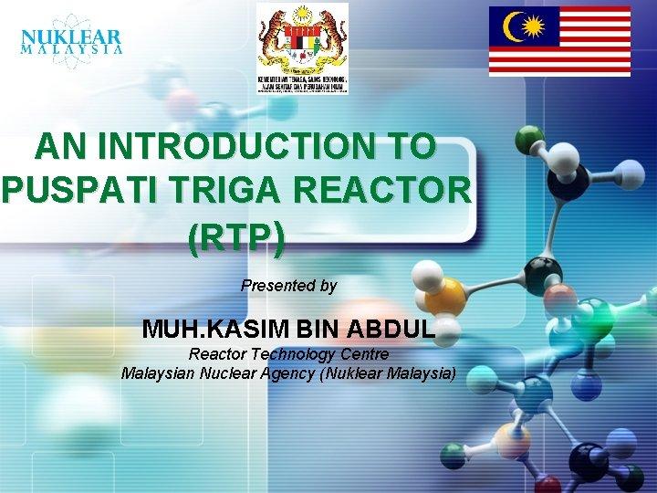 LOGO AN INTRODUCTION TO PUSPATI TRIGA REACTOR (RTP) Presented by MUH. KASIM BIN ABDUL