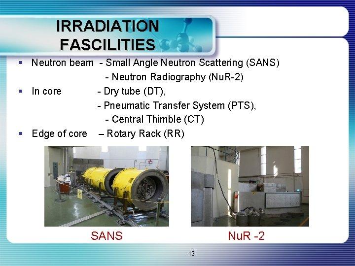IRRADIATION FASCILITIES § Neutron beam - Small Angle Neutron Scattering (SANS) - Neutron Radiography