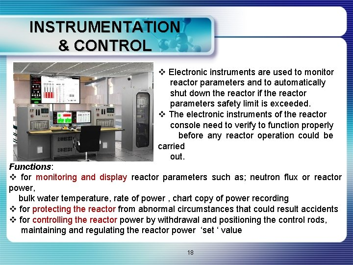 INSTRUMENTATION & CONTROL v Electronic instruments are used to monitor reactor parameters and to