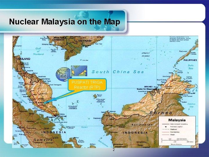 Nuclear Malaysia on the Map PUSPATI TRIGA Reactor (RTP) 2