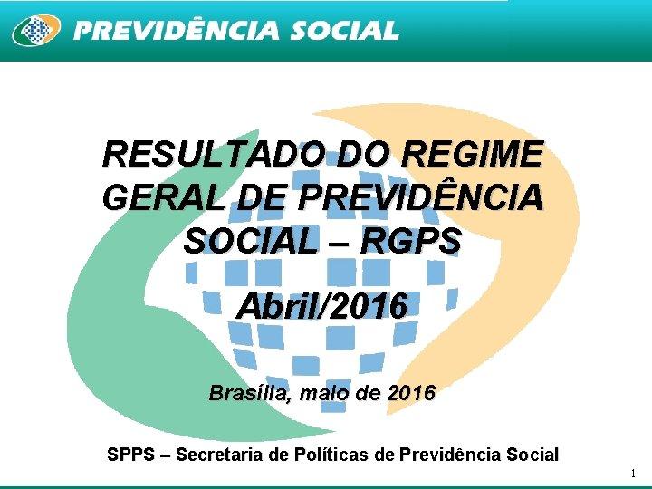 RESULTADO DO REGIME GERAL DE PREVIDÊNCIA SOCIAL – RGPS Abril/2016 Brasília, maio de 2016
