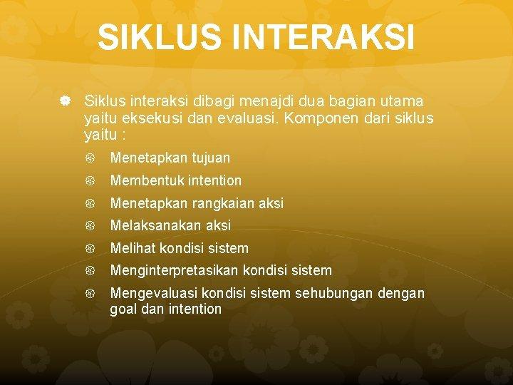 SIKLUS INTERAKSI Siklus interaksi dibagi menajdi dua bagian utama yaitu eksekusi dan evaluasi. Komponen
