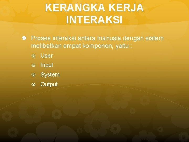 KERANGKA KERJA INTERAKSI Proses interaksi antara manusia dengan sistem melibatkan empat komponen, yaitu :