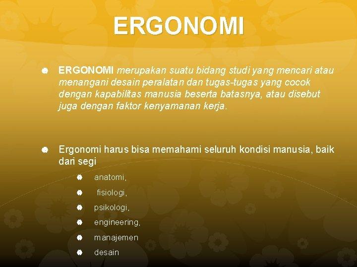 ERGONOMI merupakan suatu bidang studi yang mencari atau menangani desain peralatan dan tugas-tugas yang