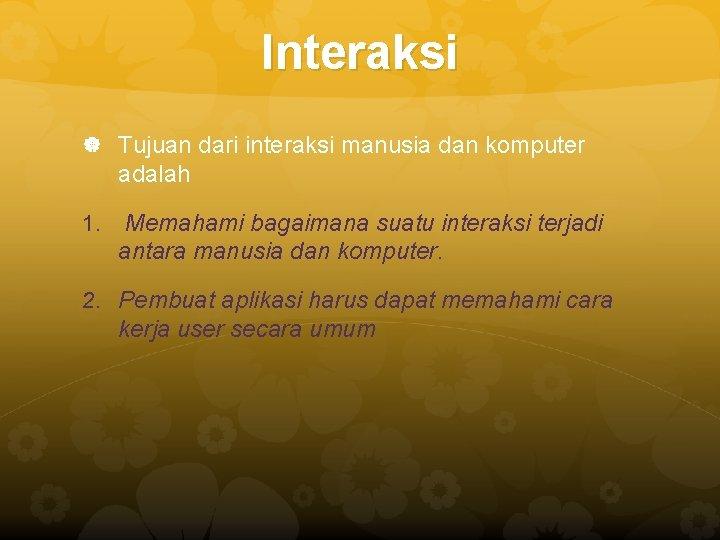 Interaksi Tujuan dari interaksi manusia dan komputer adalah 1. Memahami bagaimana suatu interaksi terjadi
