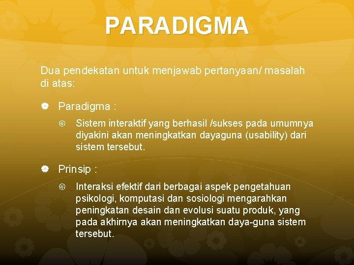 PARADIGMA Dua pendekatan untuk menjawab pertanyaan/ masalah di atas: Paradigma : Sistem interaktif yang