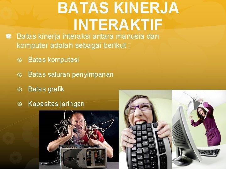 BATAS KINERJA INTERAKTIF Batas kinerja interaksi antara manusia dan komputer adalah sebagai berikut :
