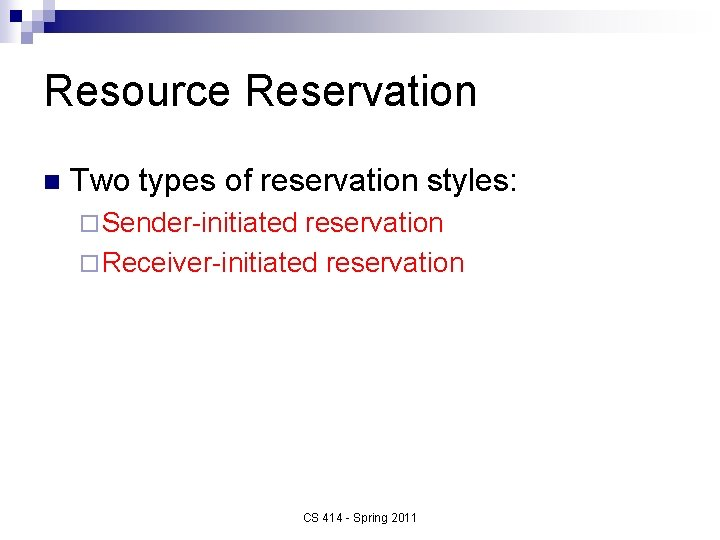 Resource Reservation n Two types of reservation styles: ¨ Sender-initiated reservation ¨ Receiver-initiated reservation