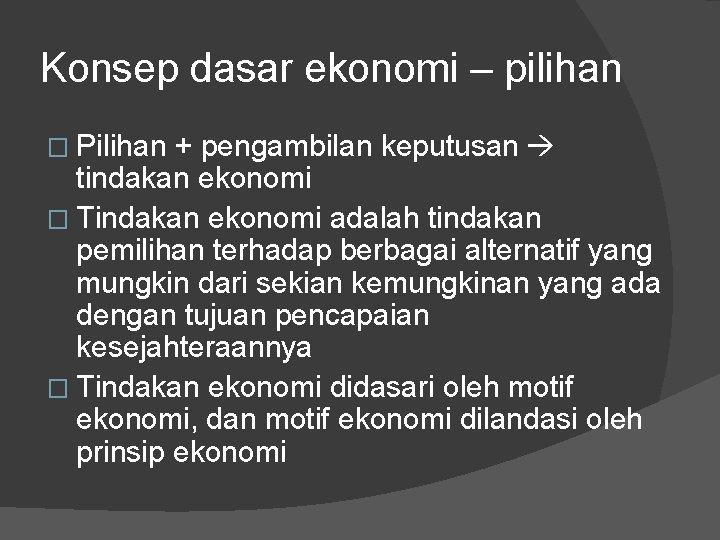 Konsep dasar ekonomi – pilihan � Pilihan + pengambilan keputusan tindakan ekonomi � Tindakan