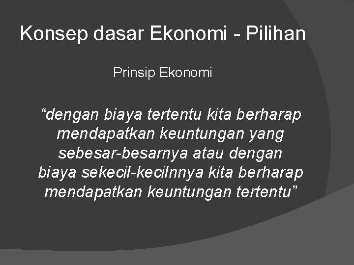 """Konsep dasar Ekonomi - Pilihan Prinsip Ekonomi """"dengan biaya tertentu kita berharap mendapatkan keuntungan"""