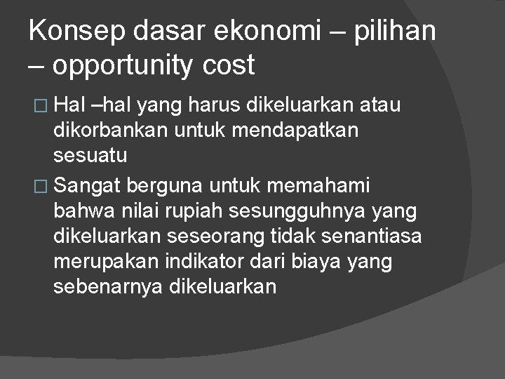 Konsep dasar ekonomi – pilihan – opportunity cost � Hal –hal yang harus dikeluarkan