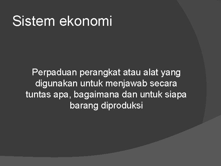 Sistem ekonomi Perpaduan perangkat atau alat yang digunakan untuk menjawab secara tuntas apa, bagaimana