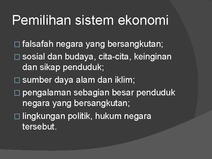 Pemilihan sistem ekonomi � falsafah negara yang bersangkutan; � sosial dan budaya, cita-cita, keinginan