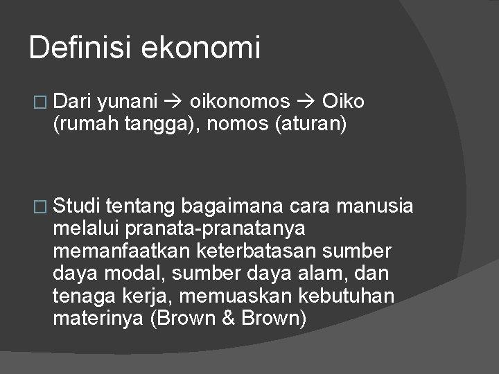 Definisi ekonomi � Dari yunani oikonomos Oiko (rumah tangga), nomos (aturan) � Studi tentang