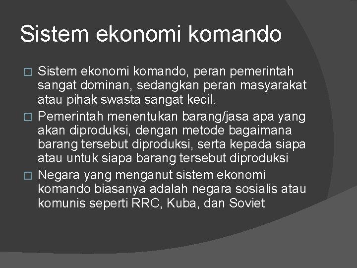 Sistem ekonomi komando, peran pemerintah sangat dominan, sedangkan peran masyarakat atau pihak swasta sangat