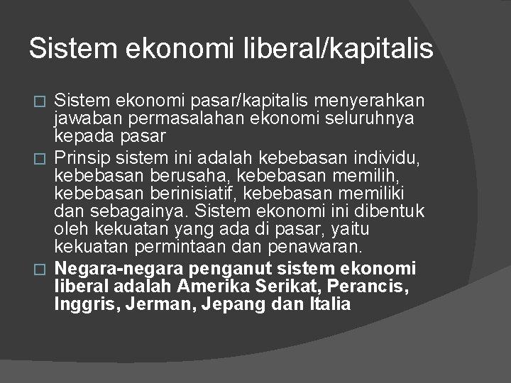 Sistem ekonomi liberal/kapitalis Sistem ekonomi pasar/kapitalis menyerahkan jawaban permasalahan ekonomi seluruhnya kepada pasar �