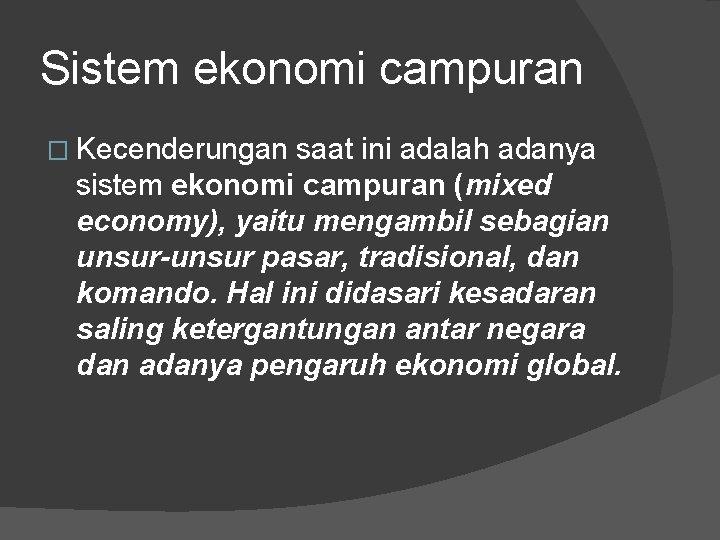 Sistem ekonomi campuran � Kecenderungan saat ini adalah adanya sistem ekonomi campuran (mixed economy),
