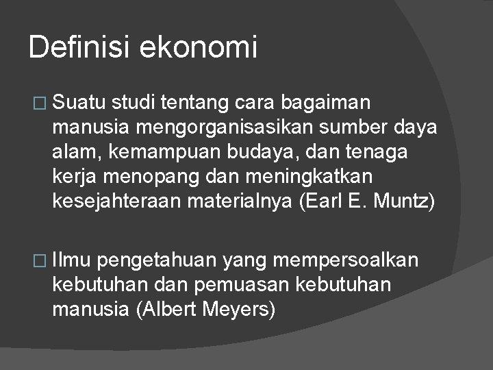 Definisi ekonomi � Suatu studi tentang cara bagaiman manusia mengorganisasikan sumber daya alam, kemampuan