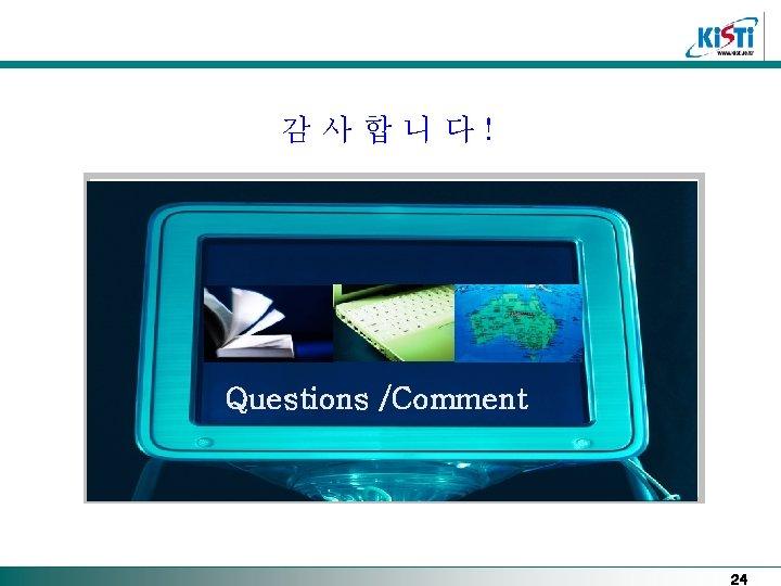 감사합니다! Questions /Comment 24