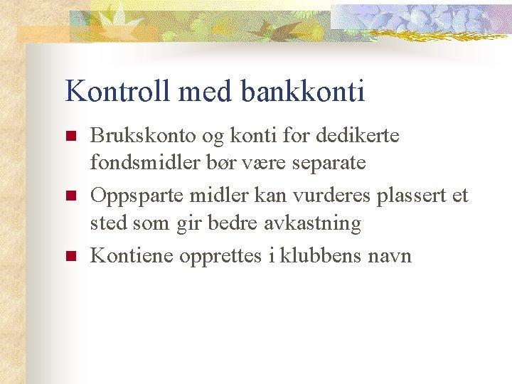 Kontroll med bankkonti n n n Brukskonto og konti for dedikerte fondsmidler bør være