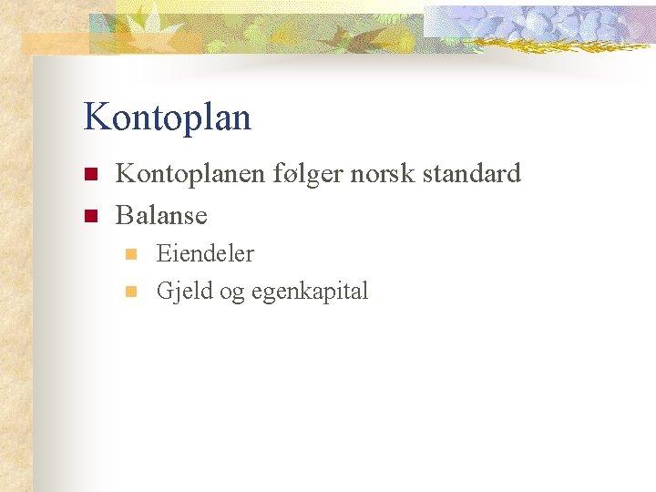 Kontoplan n n Kontoplanen følger norsk standard Balanse n n Eiendeler Gjeld og egenkapital