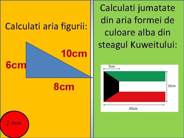 Calculati aria figurii: 6 cm 10 cm 8 cm 2 min Calculati jumatate din