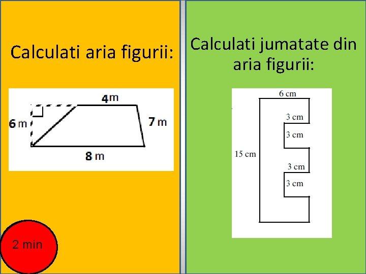 Calculati jumatate din Calculati aria figurii: 2 min