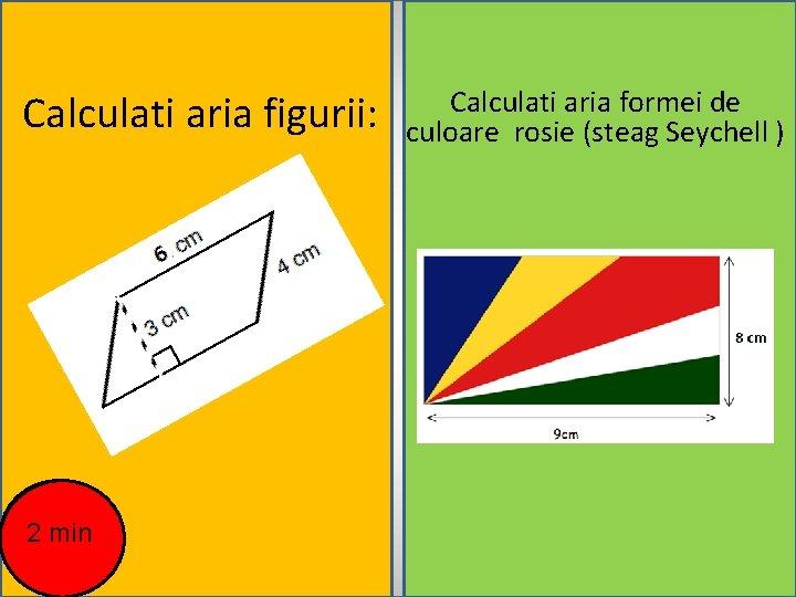 Calculati aria figurii: 2 min Calculati aria formei de culoare rosie (steag Seychell )