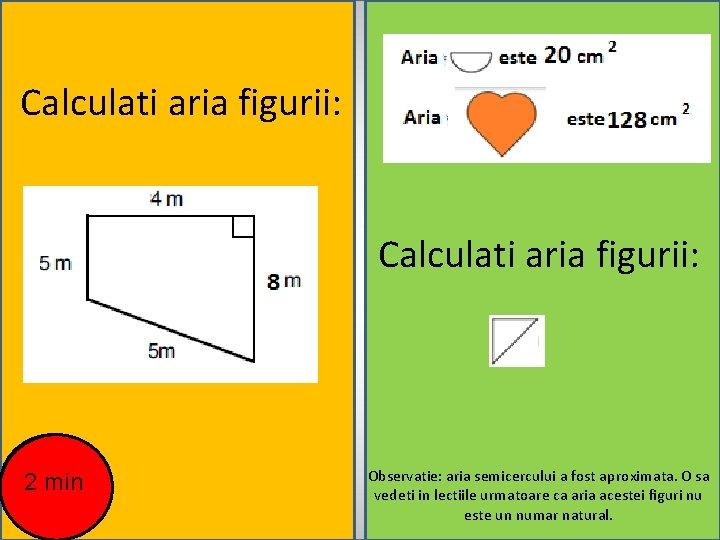 Calculati aria figurii: 2 min Observatie: aria semicercului a fost aproximata. O sa vedeti