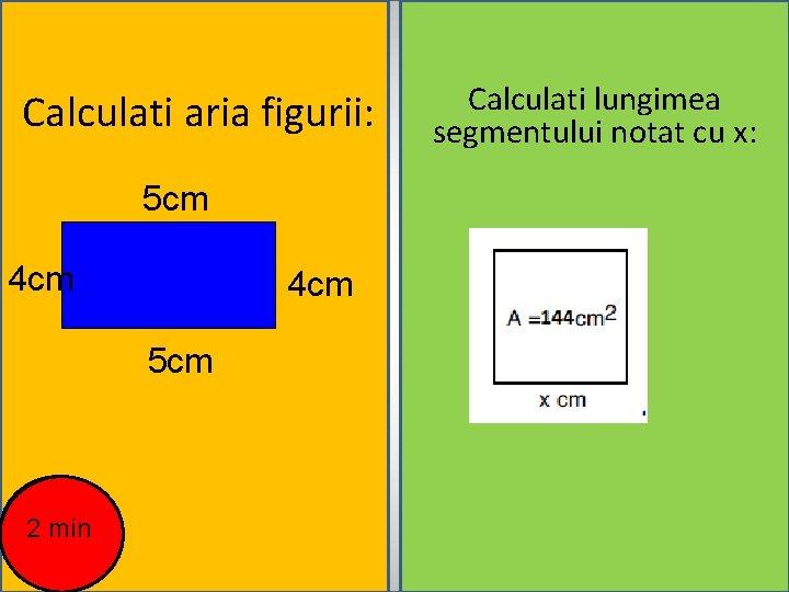 Calculati aria figurii: 5 cm 4 cm 5 cm 2 min Calculati lungimea segmentului
