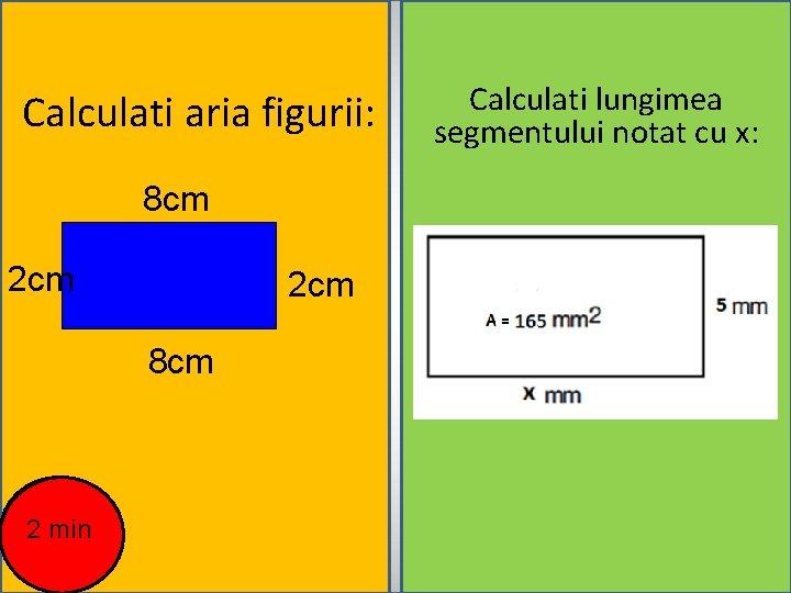 Calculati aria figurii: 8 cm 2 cm 8 cm 2 min Calculati lungimea segmentului