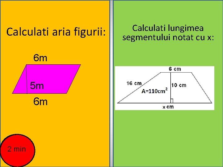 Calculati aria figurii: 6 m 5 m 6 m 2 min Calculati lungimea segmentului