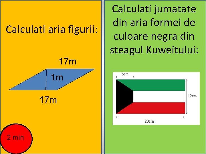 Calculati aria figurii: 17 m 1 m 17 m 2 min Calculati jumatate din