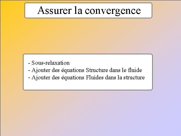 Assurer la convergence - Sous-relaxation - Ajouter des équations Structure dans le fluide -